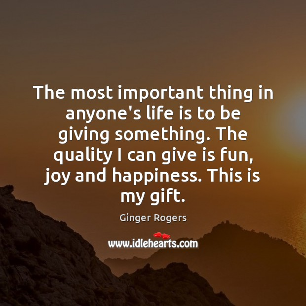 The most important thing in anyone's life is to be giving something. Ginger Rogers Picture Quote