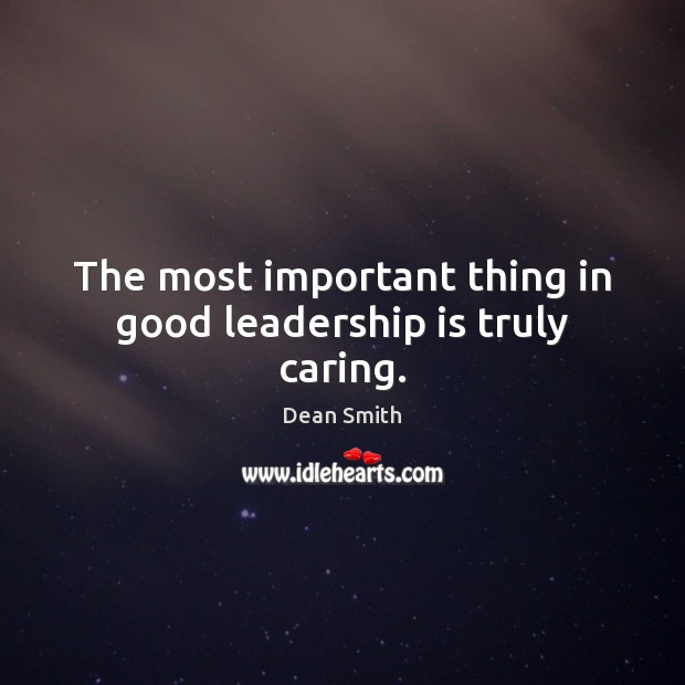 The most important thing in good leadership is truly caring. Leadership Quotes Image