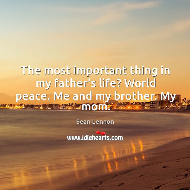 The most important thing in my father's life? World peace. Me and my brother. My mom. Image