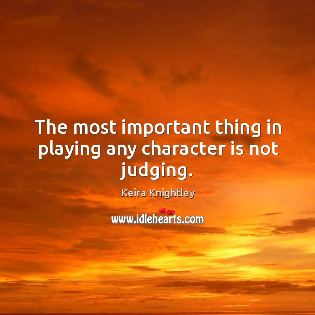 The most important thing in playing any character is not judging. Keira Knightley Picture Quote