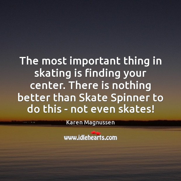 Image, The most important thing in skating is finding your center. There is