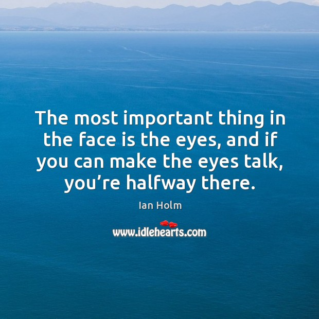 The most important thing in the face is the eyes, and if you can make the eyes talk, you're halfway there. Image