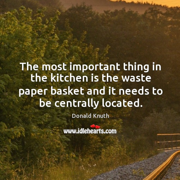 The most important thing in the kitchen is the waste paper basket and it needs to be centrally located. Donald Knuth Picture Quote