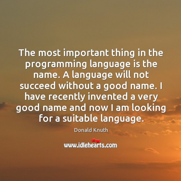 The most important thing in the programming language is the name. Donald Knuth Picture Quote