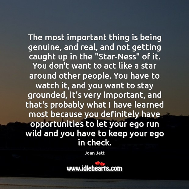 The most important thing is being genuine, and real, and not getting Image