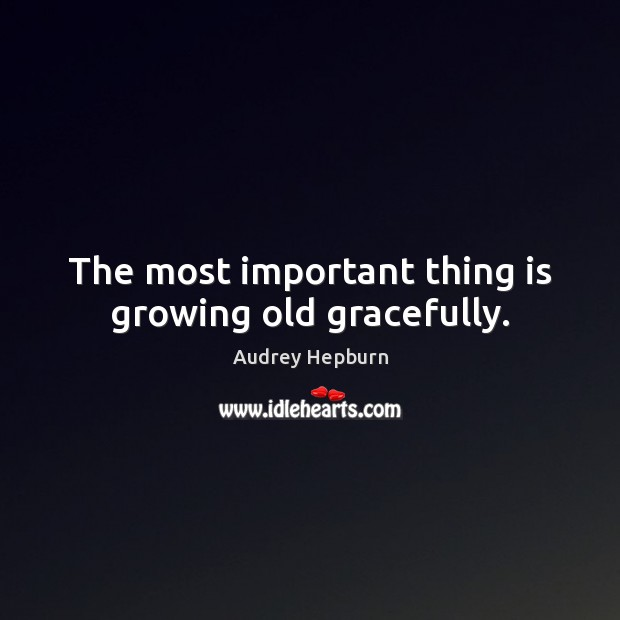 The most important thing is growing old gracefully. Audrey Hepburn Picture Quote