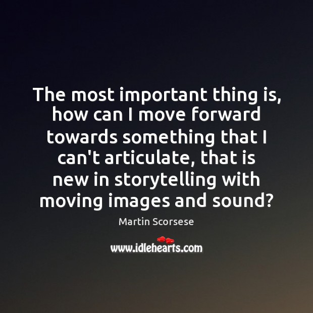 The most important thing is, how can I move forward towards something Martin Scorsese Picture Quote