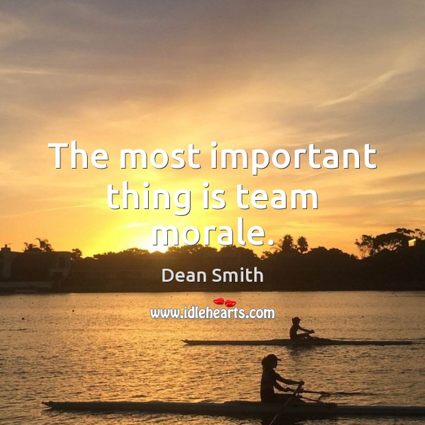 The most important thing is team morale. Dean Smith Picture Quote