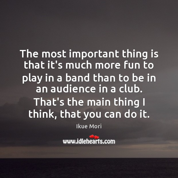 The most important thing is that it's much more fun to play Ikue Mori Picture Quote