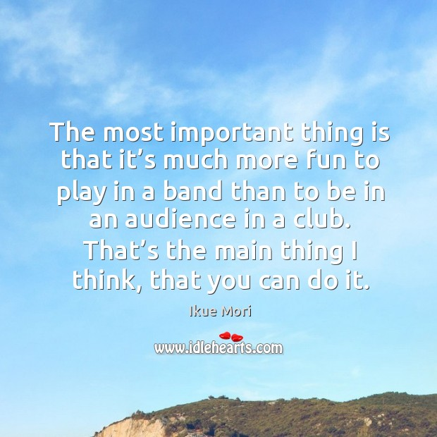 The most important thing is that it's much more fun to play in a band than to be in an audience in a club. Ikue Mori Picture Quote