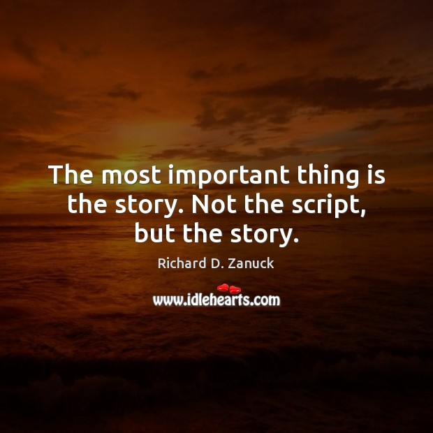 The most important thing is the story. Not the script, but the story. Image