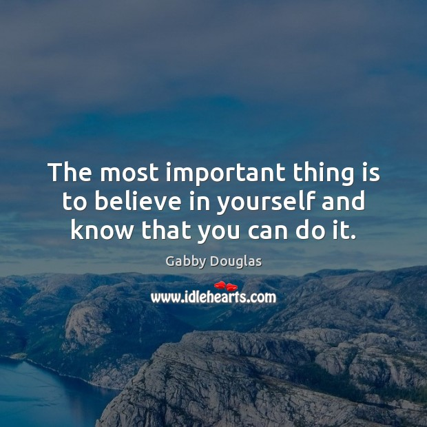 The most important thing is to believe in yourself and know that you can do it. Believe in Yourself Quotes Image