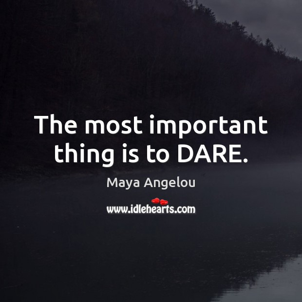 The most important thing is to DARE. Image
