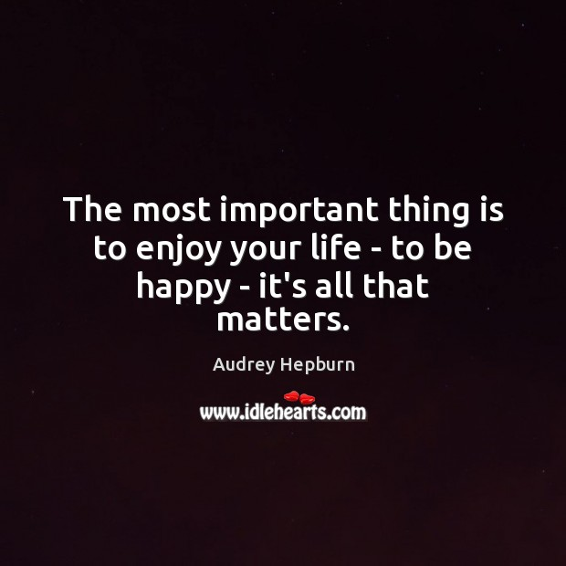 The most important thing is to enjoy your life – to be happy – it's all that matters. Image