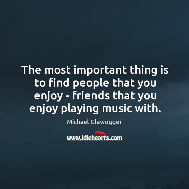 The most important thing is to find people that you enjoy – Image