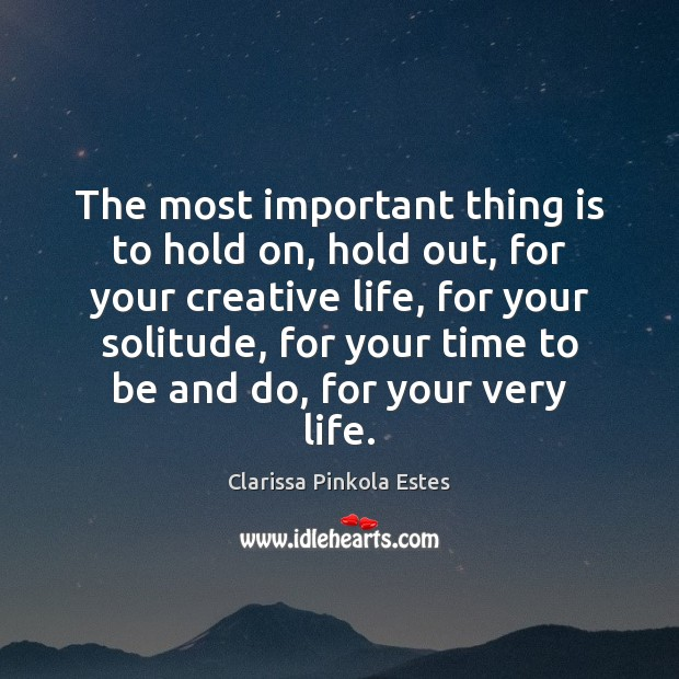 The most important thing is to hold on, hold out, for your Clarissa Pinkola Estes Picture Quote