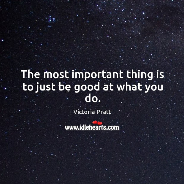 Image, The most important thing is to just be good at what you do.