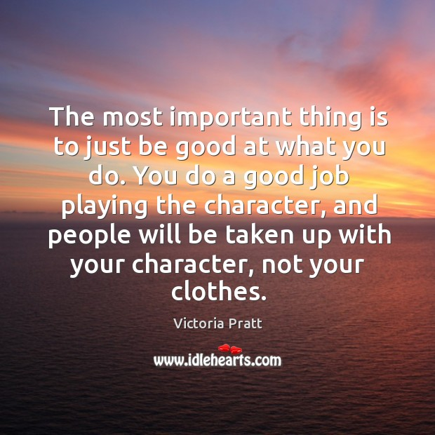 The most important thing is to just be good at what you do. Victoria Pratt Picture Quote