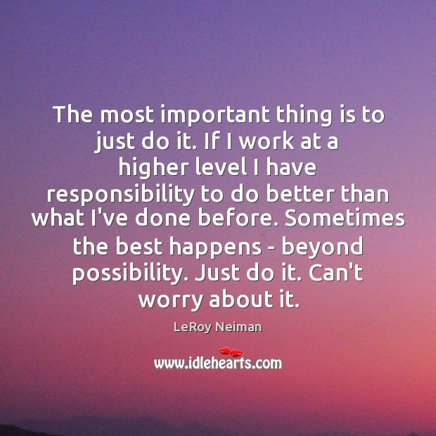 The most important thing is to just do it. If I work Image