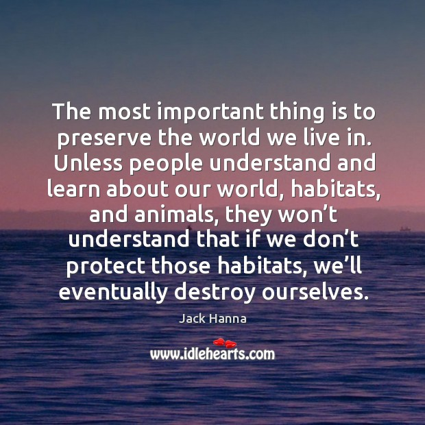 The most important thing is to preserve the world we live in. Jack Hanna Picture Quote