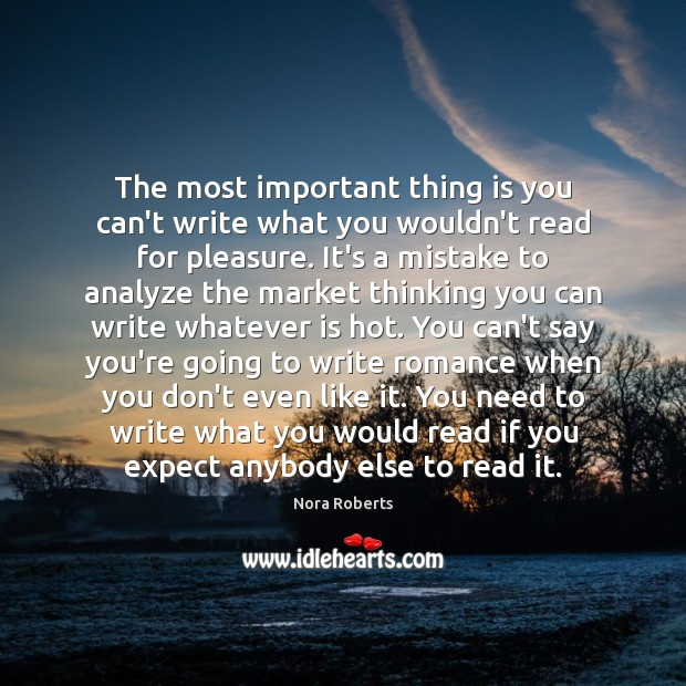 The most important thing is you can't write what you wouldn't read Nora Roberts Picture Quote