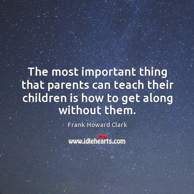 Image, The most important thing that parents can teach their children is how to get along without them.