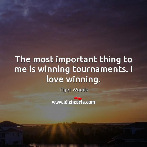 The most important thing to me is winning tournaments. I love winning. Tiger Woods Picture Quote