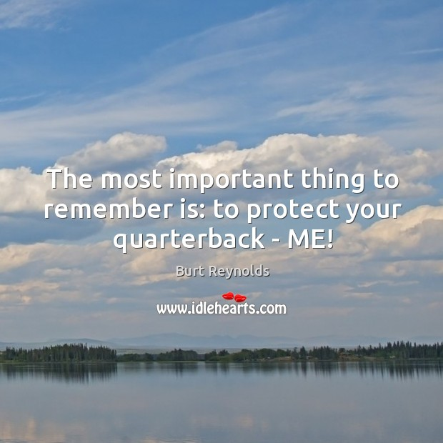 The most important thing to remember is: to protect your quarterback – ME! Burt Reynolds Picture Quote