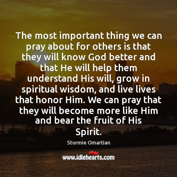The most important thing we can pray about for others is that Stormie Omartian Picture Quote