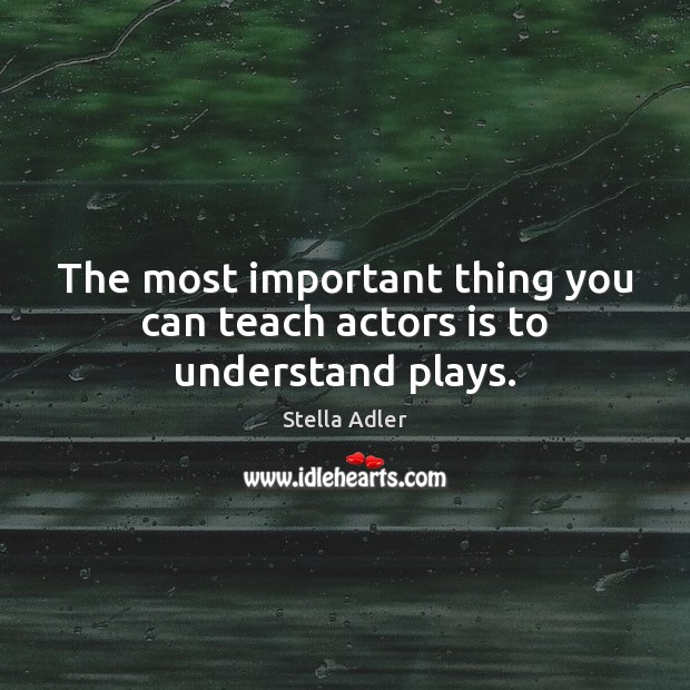 Image, The most important thing you can teach actors is to understand plays.