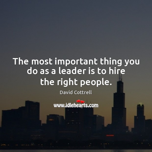 The most important thing you do as a leader is to hire the right people. David Cottrell Picture Quote