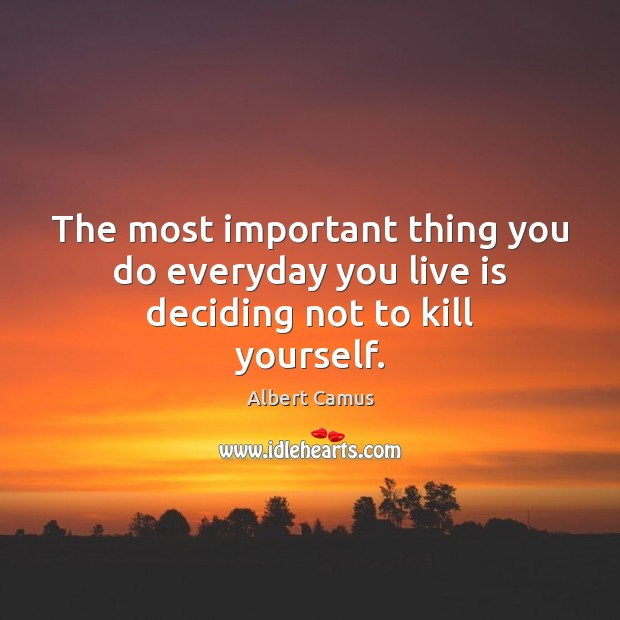 The most important thing you do everyday you live is deciding not to kill yourself. Image
