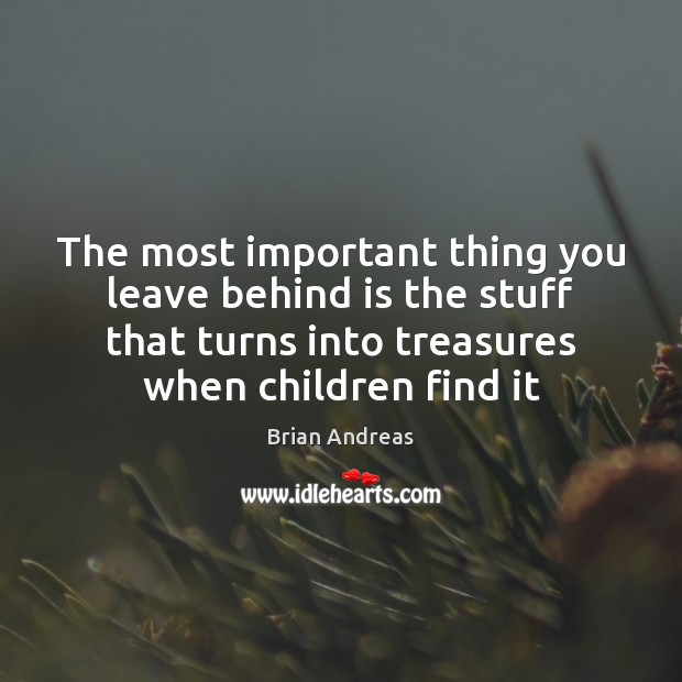 Image, The most important thing you leave behind is the stuff that turns