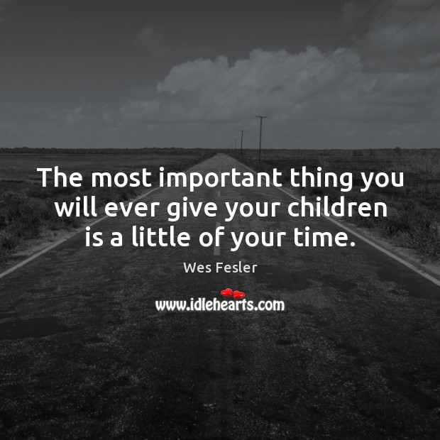 The most important thing you will ever give your children is a little of your time. Wes Fesler Picture Quote