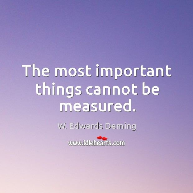 The most important things cannot be measured. W. Edwards Deming Picture Quote