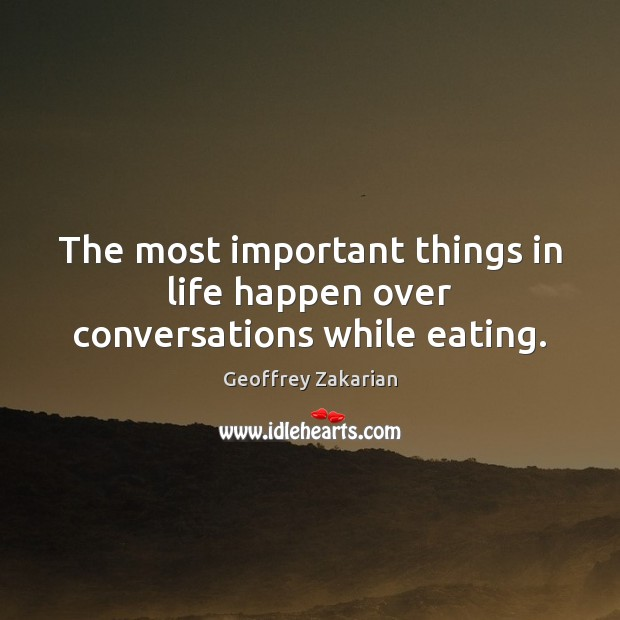 The most important things in life happen over conversations while eating. Image