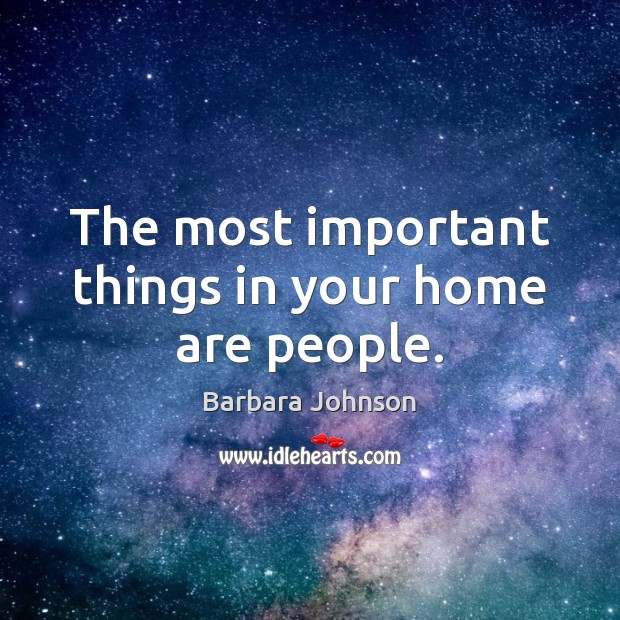 The most important things in your home are people. Barbara Johnson Picture Quote