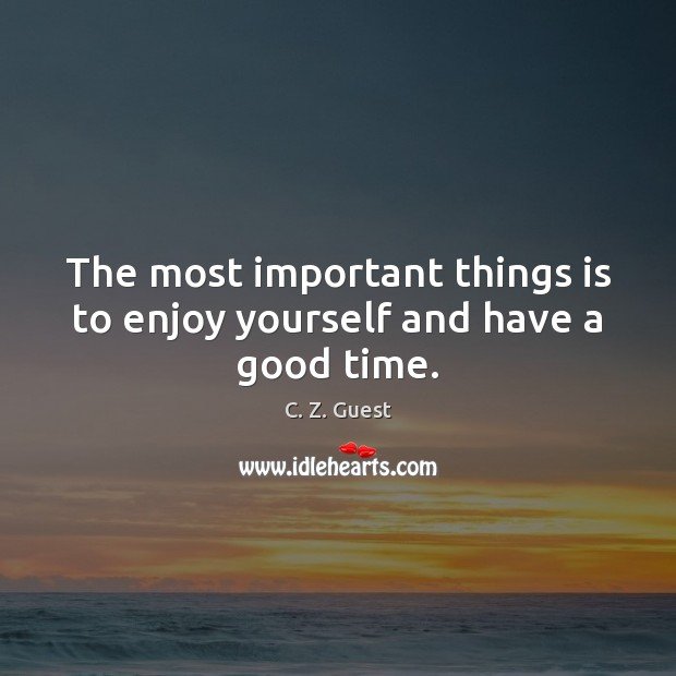 The most important things is to enjoy yourself and have a good time. C. Z. Guest Picture Quote