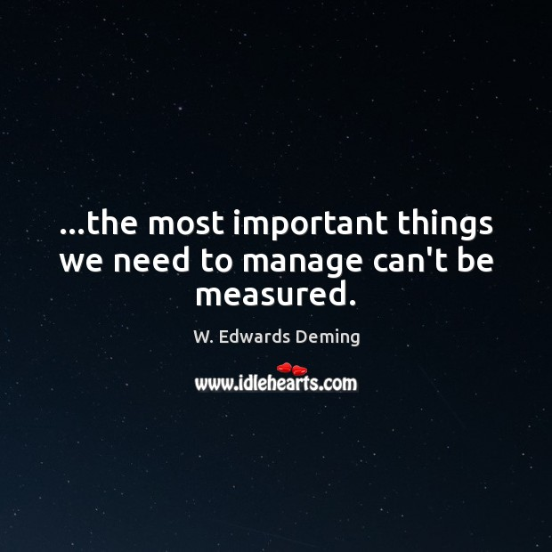 …the most important things we need to manage can't be measured. W. Edwards Deming Picture Quote