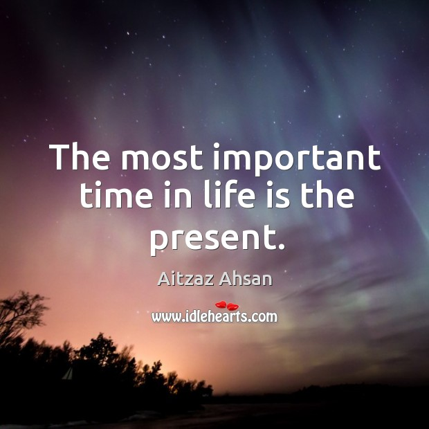 The most important time in life is the present. Image