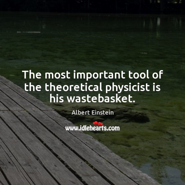 Image, The most important tool of the theoretical physicist is his wastebasket.