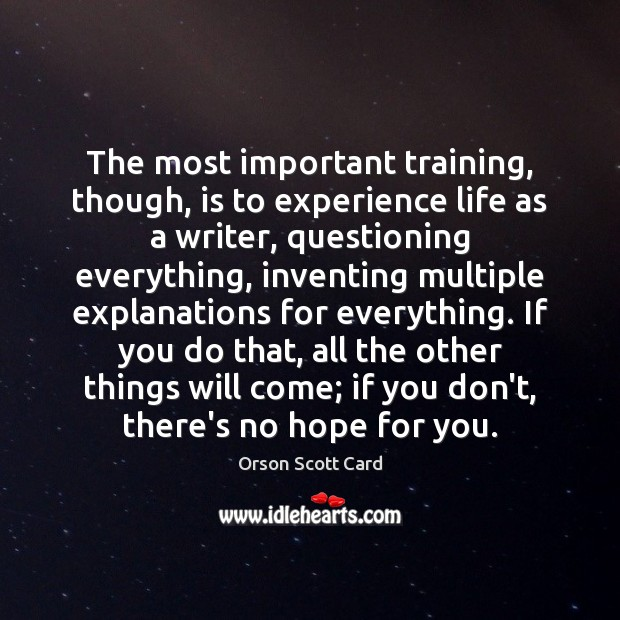 The most important training, though, is to experience life as a writer, Orson Scott Card Picture Quote