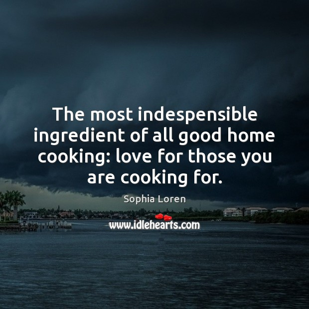 The most indespensible ingredient of all good home cooking: love for those Sophia Loren Picture Quote