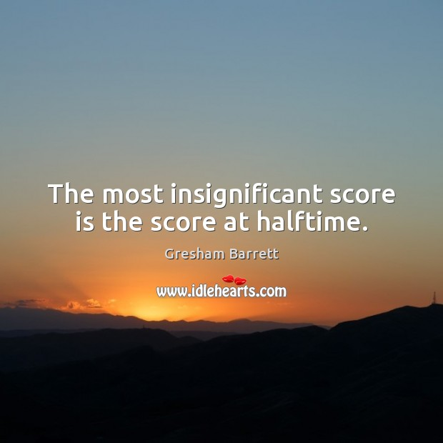 The most insignificant score is the score at halftime. Image