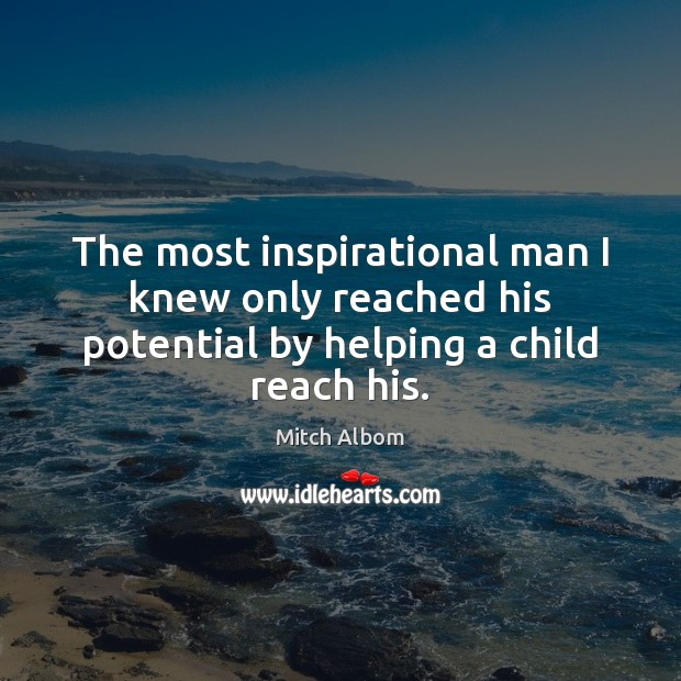 The most inspirational man I knew only reached his potential by helping a child reach his. Mitch Albom Picture Quote