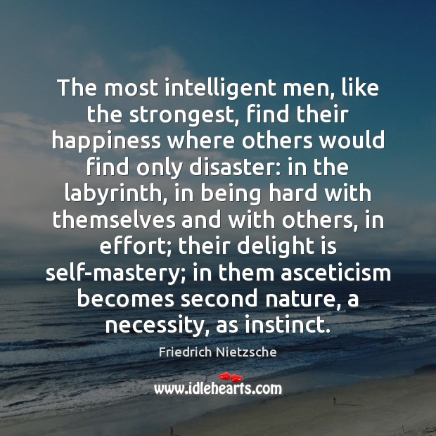 The most intelligent men, like the strongest, find their happiness where others Friedrich Nietzsche Picture Quote