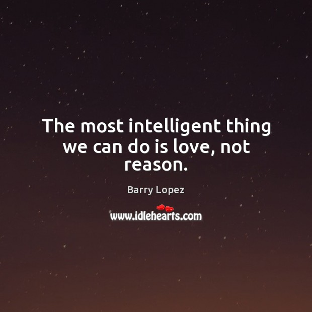 Image, The most intelligent thing we can do is love, not reason.