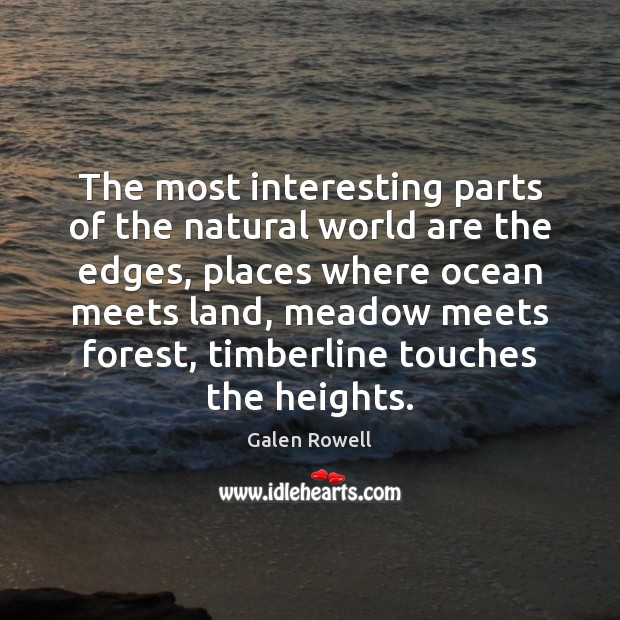 The most interesting parts of the natural world are the edges, places Galen Rowell Picture Quote