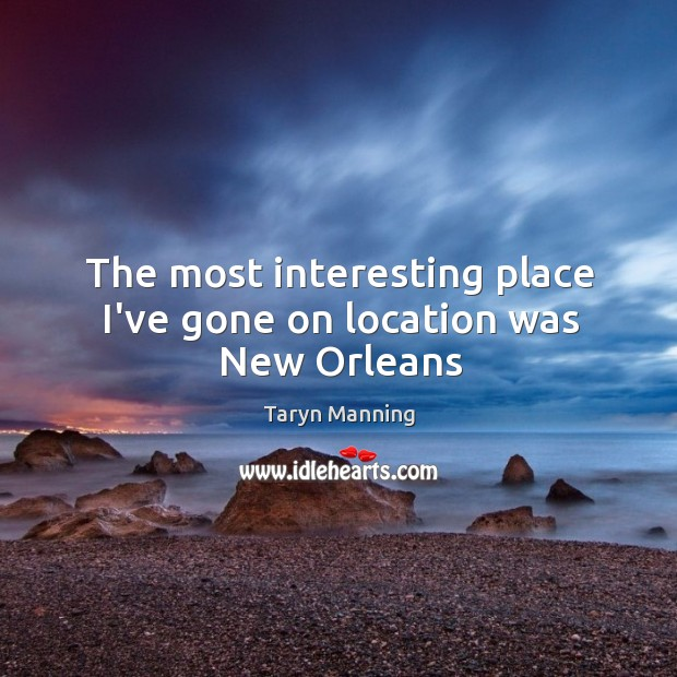 The most interesting place I've gone on location was New Orleans Taryn Manning Picture Quote