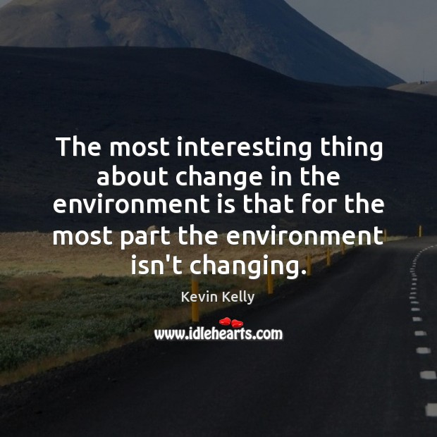 The most interesting thing about change in the environment is that for Kevin Kelly Picture Quote